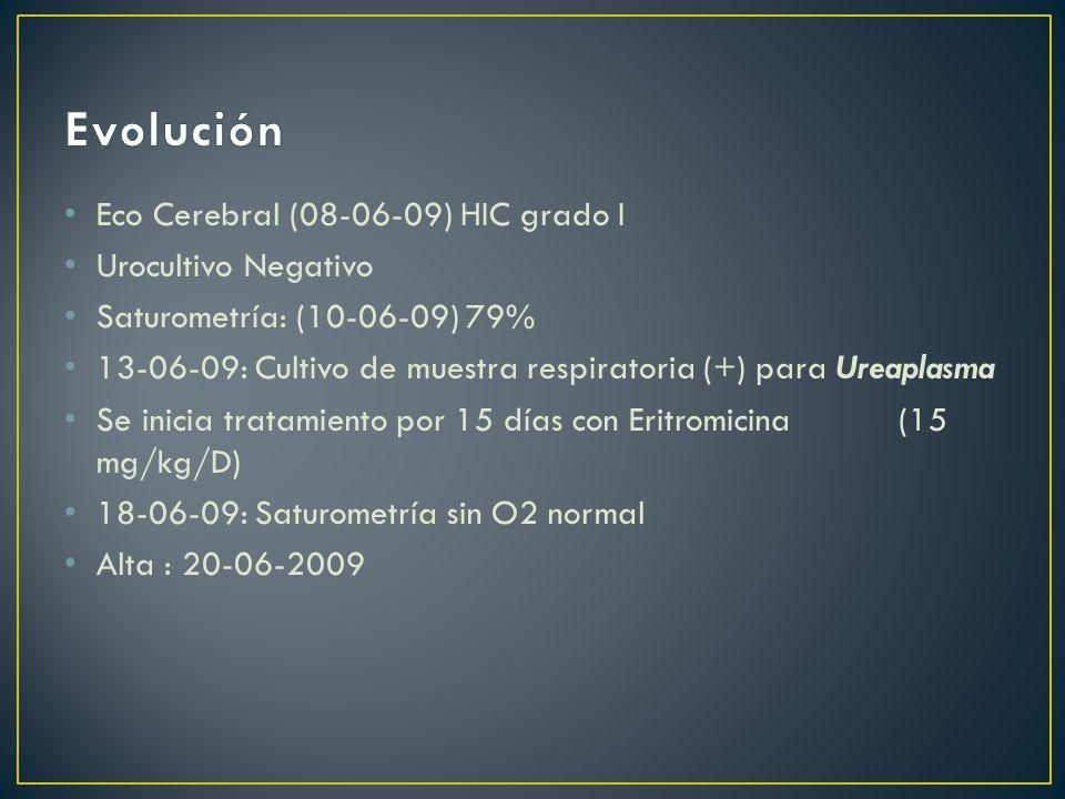 Eco Cerebral (08-06-09) HIC grado I Urocultivo Negativo Saturometría: (10-06-09) 79% 13-06-09: Cultivo de muestra respiratoria (+) para Ureaplasma Se inicia tratamiento por 15 días con Eritromicina (15 mg/kg/D) 18-06-09: Saturometría sin O2 normal Alta : 20-06-2009