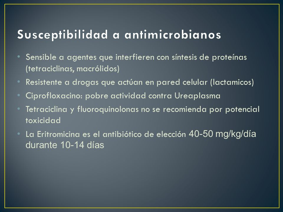 Sensible a agentes que interfieren con síntesis de proteínas (tetraciclinas, macrólidos) Resistente a drogas que actúan en pared celular (lactamicos) Ciprofloxacino: pobre actividad contra Ureaplasma Tetraciclina y fluoroquinolonas no se recomienda por potencial toxicidad La Eritromicina es el antibiótico de elección 40-50 mg/kg/día durante 10-14 días