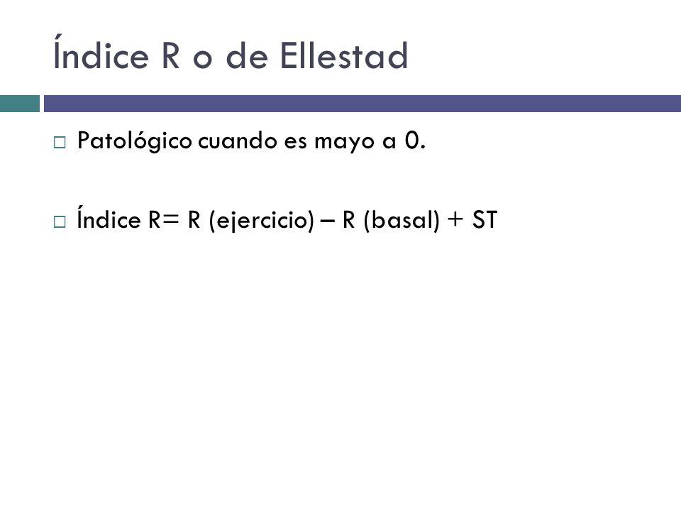 Índice R o de Ellestad Patológico cuando es mayo a 0. Índice R= R (ejercicio) – R (basal) + ST