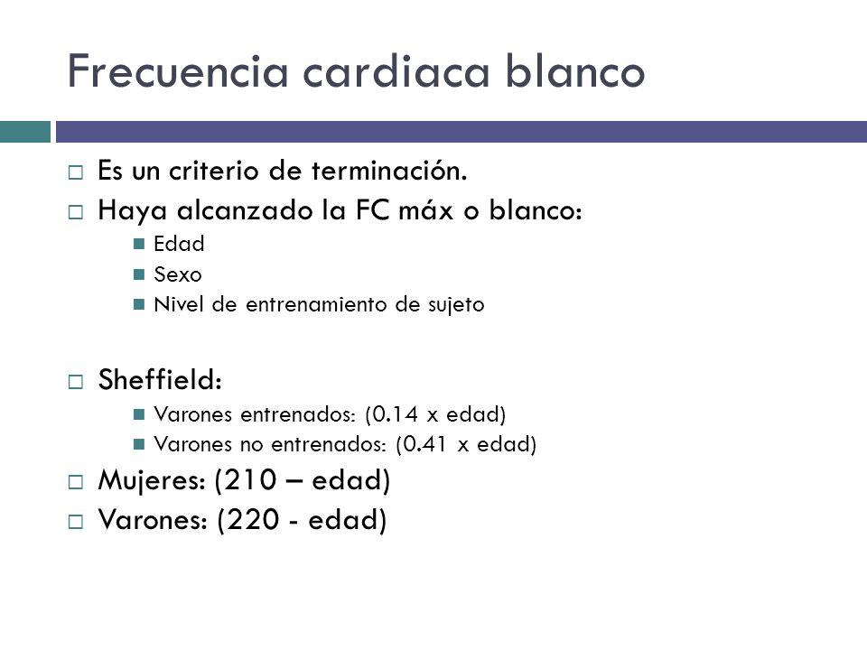 Frecuencia cardiaca blanco Es un criterio de terminación. Haya alcanzado la FC máx o blanco: Edad Sexo Nivel de entrenamiento de sujeto Sheffield: Var