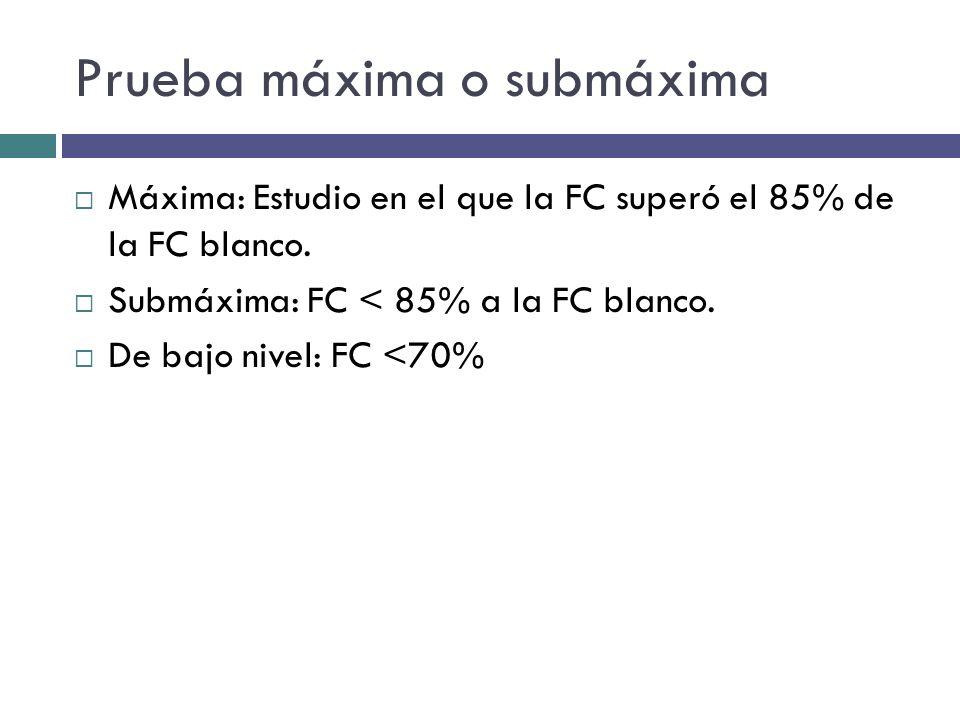 Prueba máxima o submáxima Máxima: Estudio en el que la FC superó el 85% de la FC blanco. Submáxima: FC < 85% a la FC blanco. De bajo nivel: FC <70%