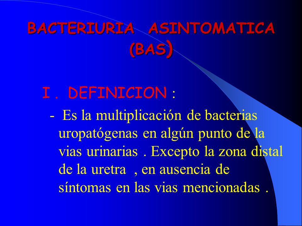 BACTERIURIA ASINTOMATICA (BAS ) I. DEFINICION : - Es la multiplicación de bacterias uropatógenas en algún punto de la vias urinarias. Excepto la zona