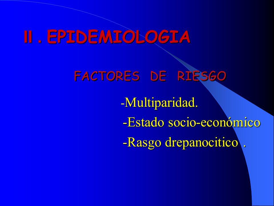 Multiparidad. - Multiparidad. -Estado socio-económico -Estado socio-económico -Rasgo drepanocitico. -Rasgo drepanocitico. II. EPIDEMIOLOGIA FACTORES D