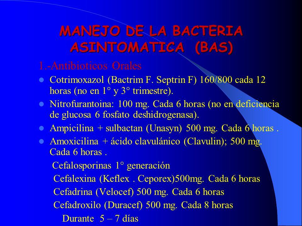 MANEJO DE LA BACTERIA ASINTOMATICA (BAS) 1.-Antibioticos Orales Cotrimoxazol (Bactrim F. Septrin F) 160/800 cada 12 horas (no en 1° y 3° trimestre). N