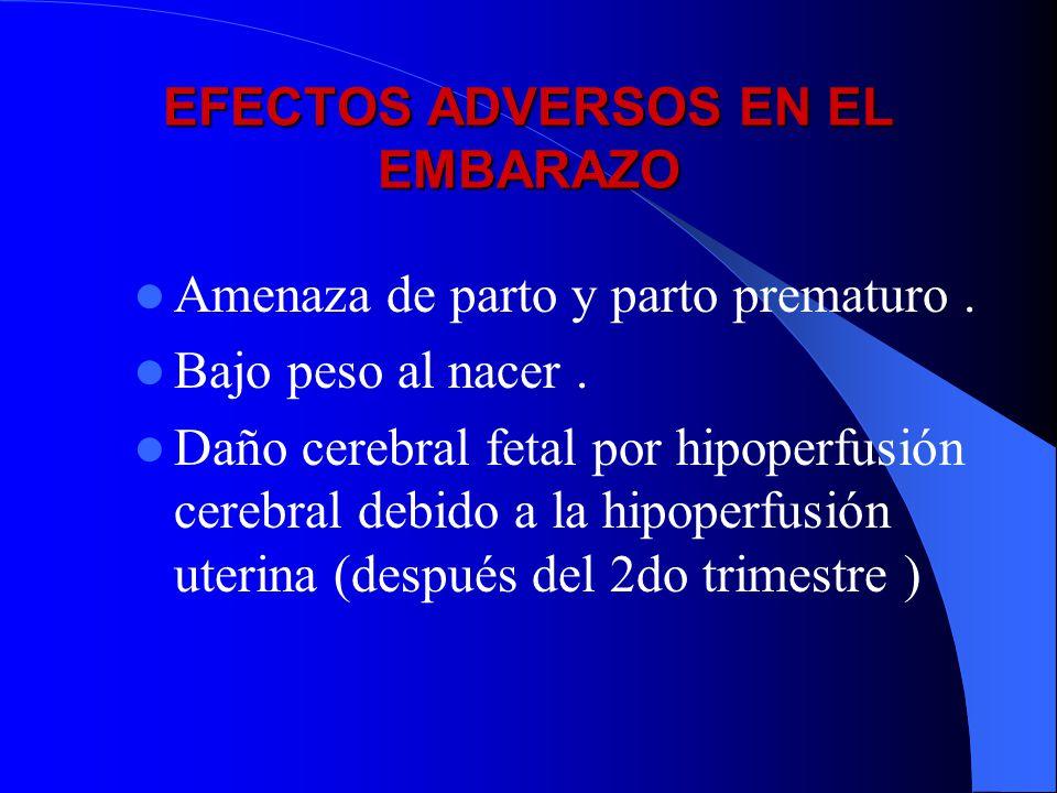 EFECTOS ADVERSOS EN EL EMBARAZO Amenaza de parto y parto prematuro. Bajo peso al nacer. Daño cerebral fetal por hipoperfusión cerebral debido a la hip