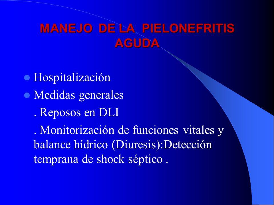 MANEJO DE LA PIELONEFRITIS AGUDA Hospitalización Medidas generales. Reposos en DLI. Monitorización de funciones vitales y balance hídrico (Diuresis):D