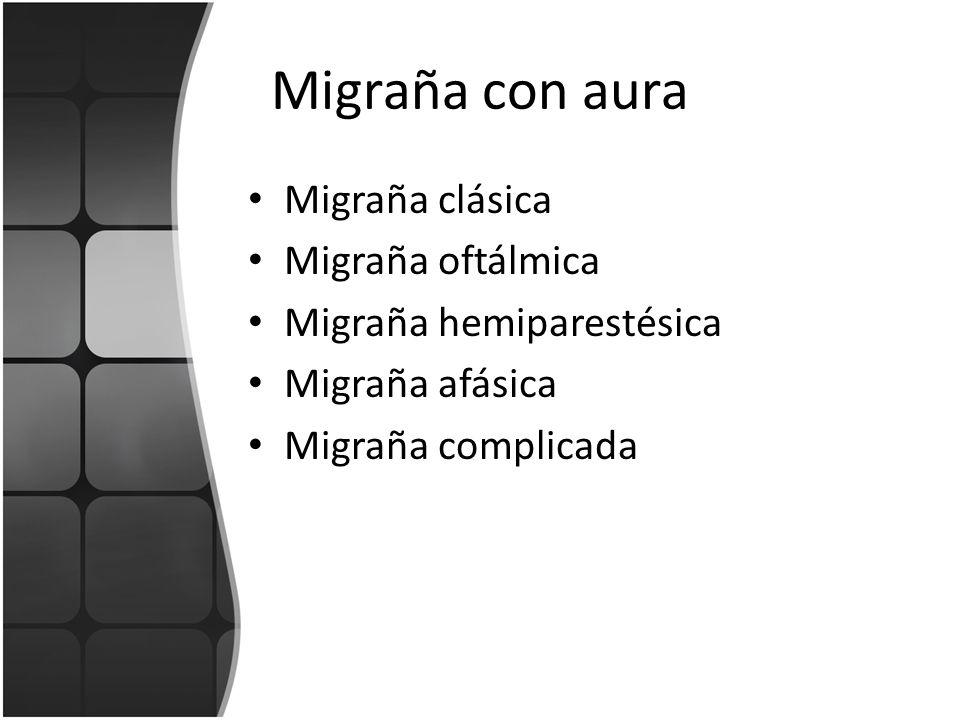 Migraña con aura Migraña clásica Migraña oftálmica Migraña hemiparestésica Migraña afásica Migraña complicada