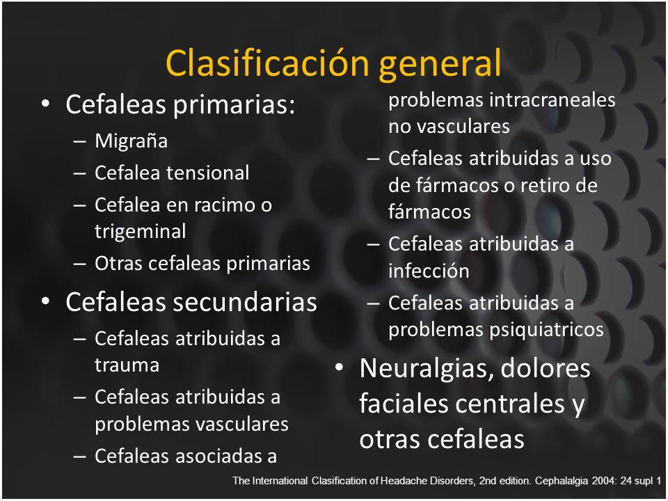 Clasificación general Cefaleas primarias: – Migraña – Cefalea tensional – Cefalea en racimo o trigeminal – Otras cefaleas primarias Cefaleas secundarias – Cefaleas atribuidas a trauma – Cefaleas atribuidas a problemas vasculares – Cefaleas asociadas a problemas intracraneales no vasculares – Cefaleas atribuidas a uso de fármacos o retiro de fármacos – Cefaleas atribuidas a infección – Cefaleas atribuidas a problemas psiquiatricos Neuralgias, dolores faciales centrales y otras cefaleas The International Clasification of Headache Disorders, 2nd edition.