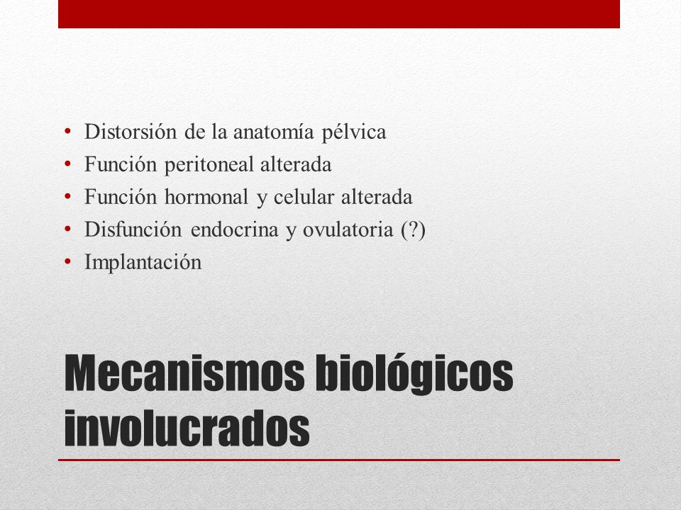 Mecanismos biológicos involucrados Distorsión de la anatomía pélvica Función peritoneal alterada Función hormonal y celular alterada Disfunción endocr