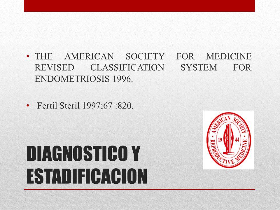 DIAGNOSTICO Y ESTADIFICACION THE AMERICAN SOCIETY FOR MEDICINE REVISED CLASSIFICATION SYSTEM FOR ENDOMETRIOSIS 1996. Fertil Steril 1997;67 :820.