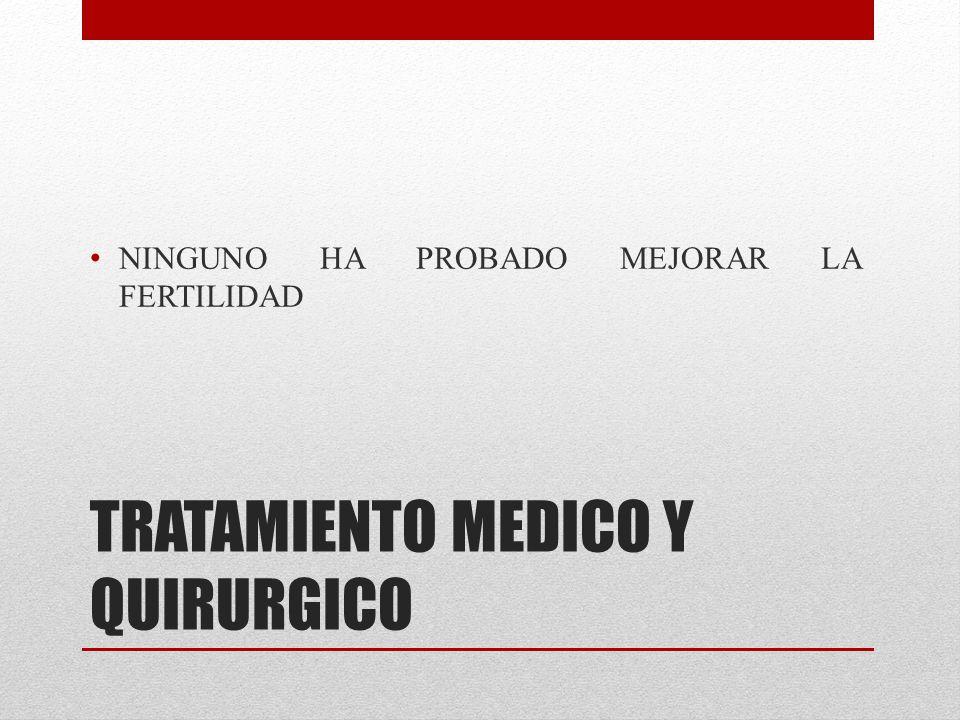TRATAMIENTO MEDICO Y QUIRURGICO NINGUNO HA PROBADO MEJORAR LA FERTILIDAD
