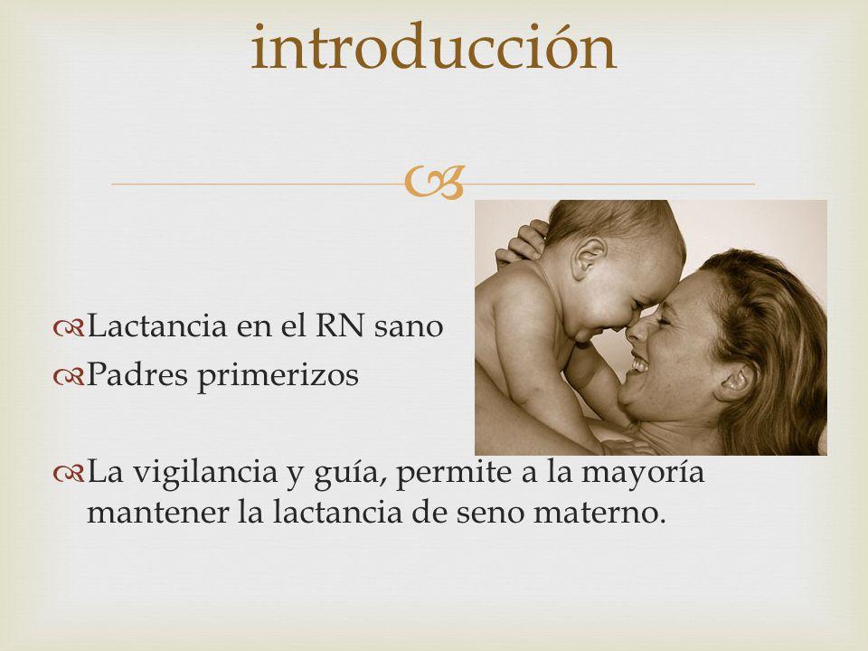 Lactancia en el RN sano Padres primerizos La vigilancia y guía, permite a la mayoría mantener la lactancia de seno materno.