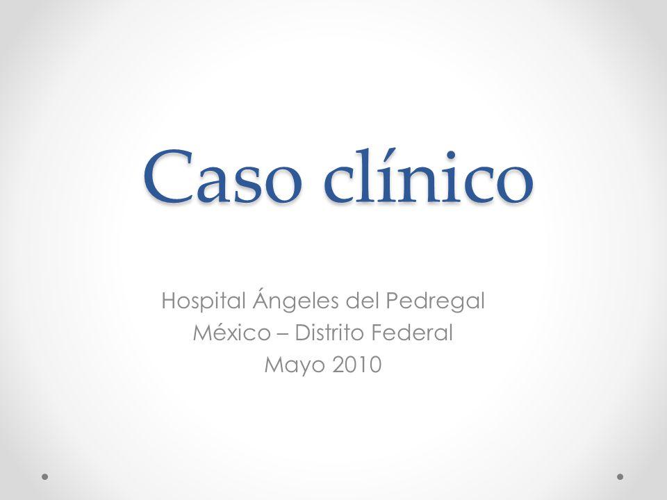 Caso clínico Hospital Ángeles del Pedregal México – Distrito Federal Mayo 2010