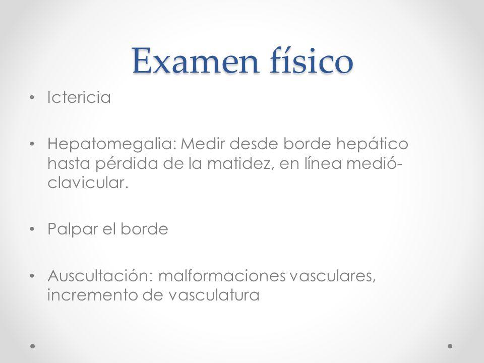 Examen físico Ictericia Hepatomegalia: Medir desde borde hepático hasta pérdida de la matidez, en línea medió- clavicular.