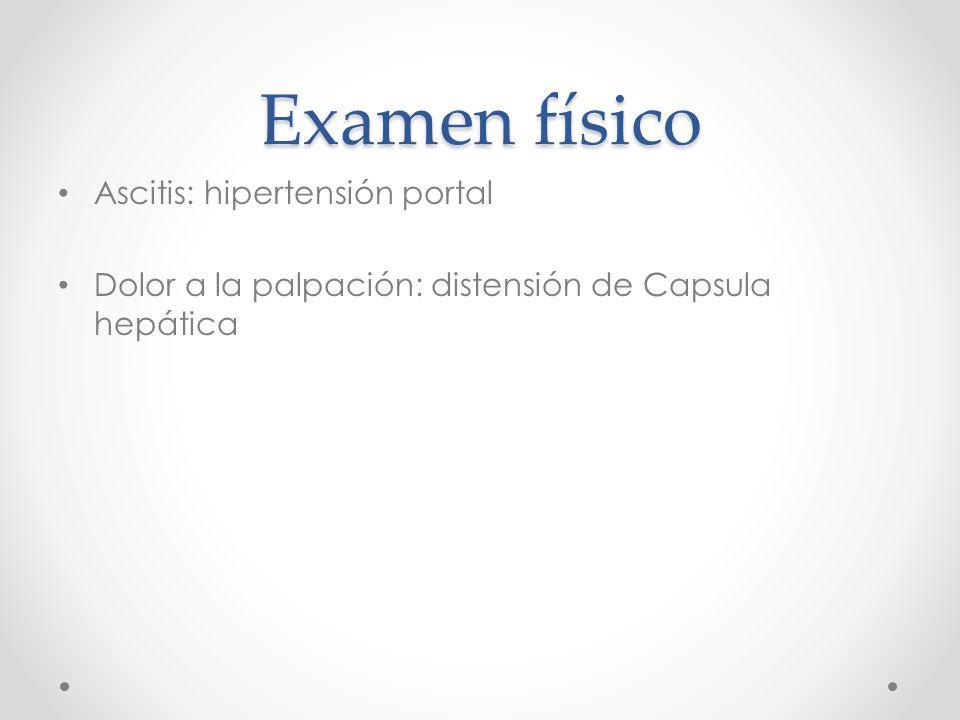 Examen físico Ascitis: hipertensión portal Dolor a la palpación: distensión de Capsula hepática