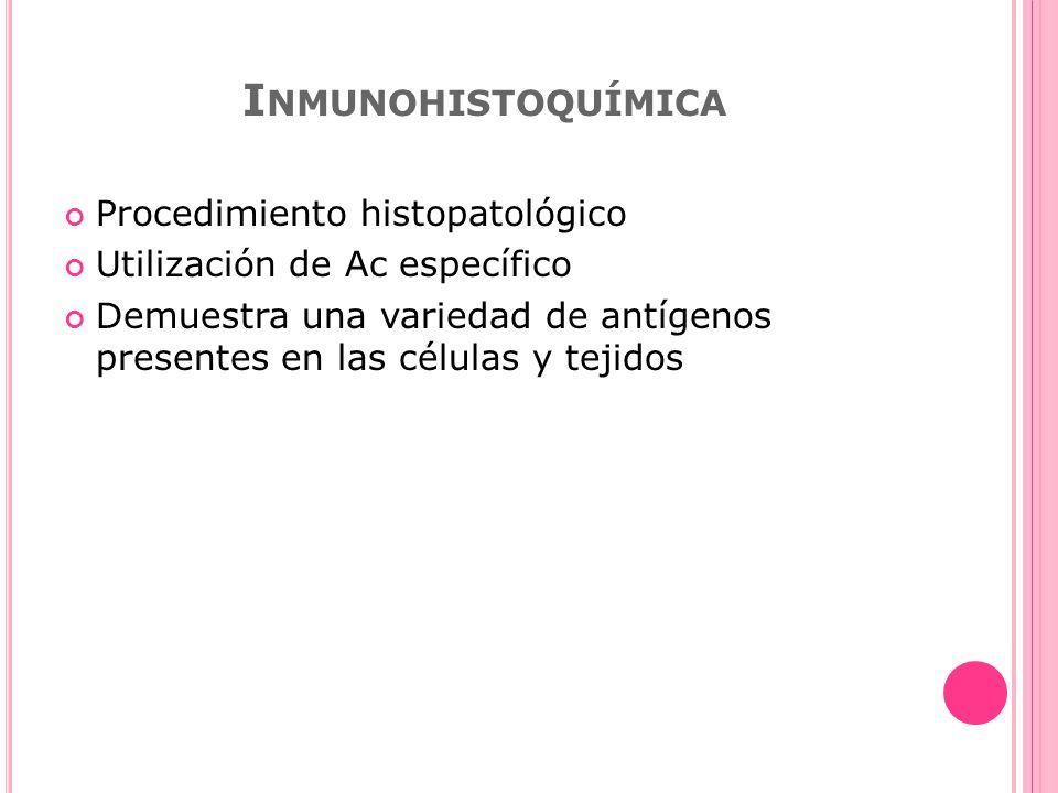 I NMUNOHISTOQUÍMICA Procedimiento histopatológico Utilización de Ac específico Demuestra una variedad de antígenos presentes en las células y tejidos