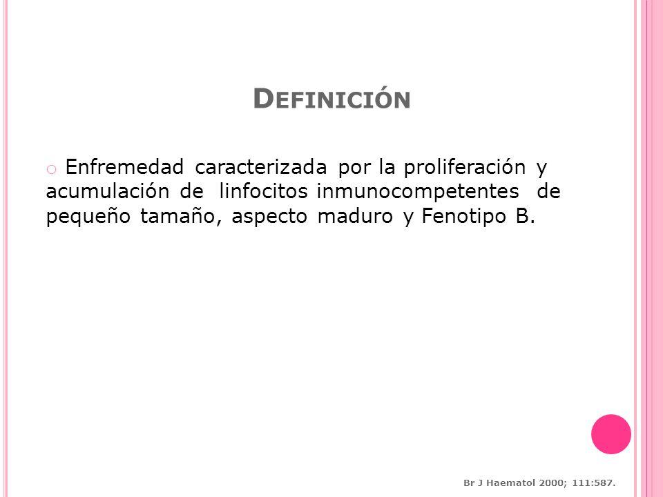 D EFINICIÓN o Enfremedad caracterizada por la proliferación y acumulación de linfocitos inmunocompetentes de pequeño tamaño, aspecto maduro y Fenotipo B.