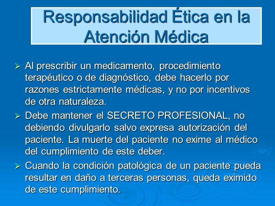 Responsabilidad Ética en la Atención Médica Al prescribir un medicamento, procedimiento terapéutico o de diagnóstico, debe hacerlo por razones estrict