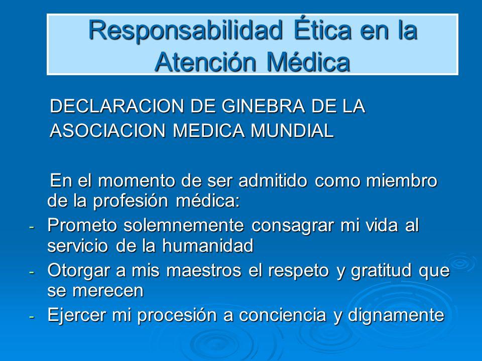 Responsabilidad Ética en la Atención Médica DECLARACION DE GINEBRA DE LA DECLARACION DE GINEBRA DE LA ASOCIACION MEDICA MUNDIAL ASOCIACION MEDICA MUND