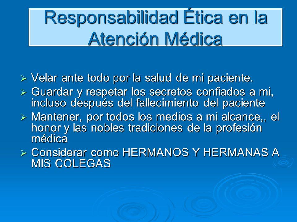 Responsabilidad Ética en la Atención Médica Velar ante todo por la salud de mi paciente. Velar ante todo por la salud de mi paciente. Guardar y respet