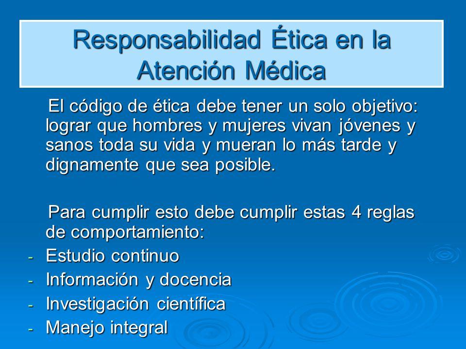 Responsabilidad Ética en la Atención Médica El código de ética debe tener un solo objetivo: lograr que hombres y mujeres vivan jóvenes y sanos toda su