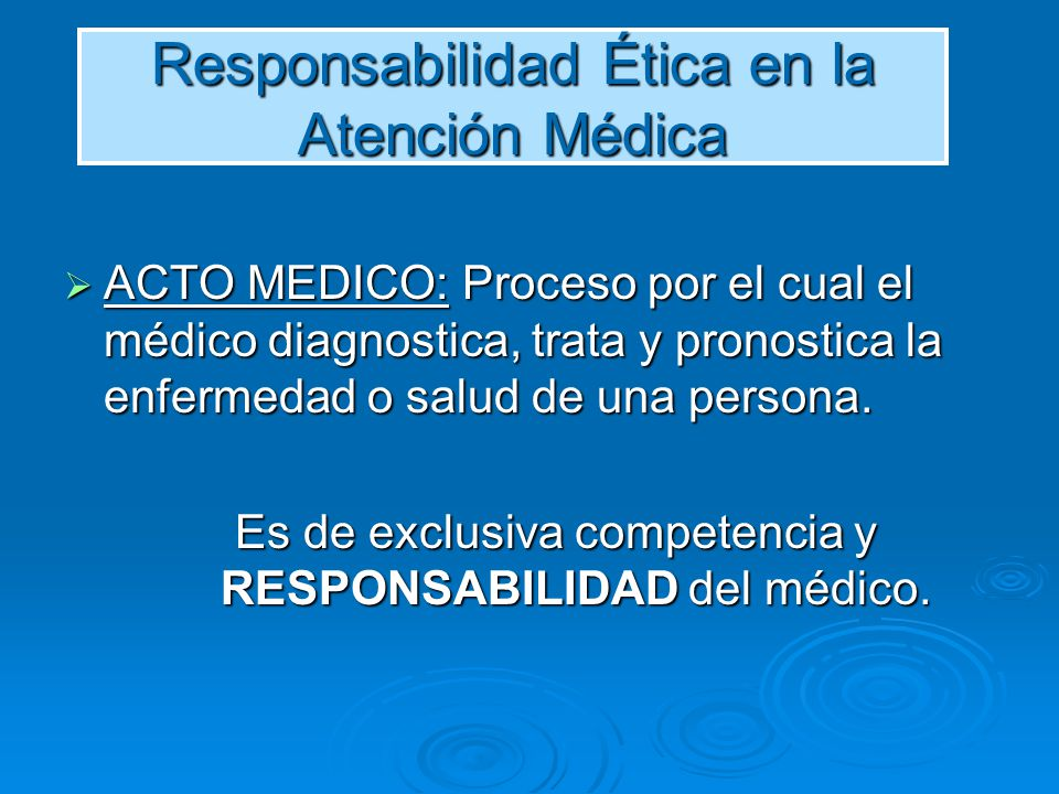 Responsabilidad Ética en la Atención Médica ACTO MEDICO: Proceso por el cual el médico diagnostica, trata y pronostica la enfermedad o salud de una pe