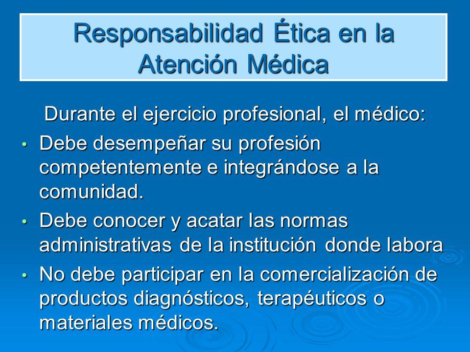 Responsabilidad Ética en la Atención Médica Durante el ejercicio profesional, el médico: Durante el ejercicio profesional, el médico: Debe desempeñar