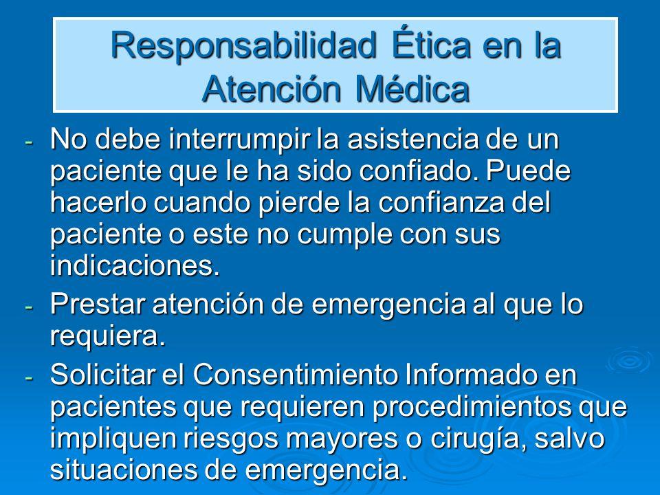 Responsabilidad Ética en la Atención Médica No debe interrumpir la asistencia de un paciente que le ha sido confiado.