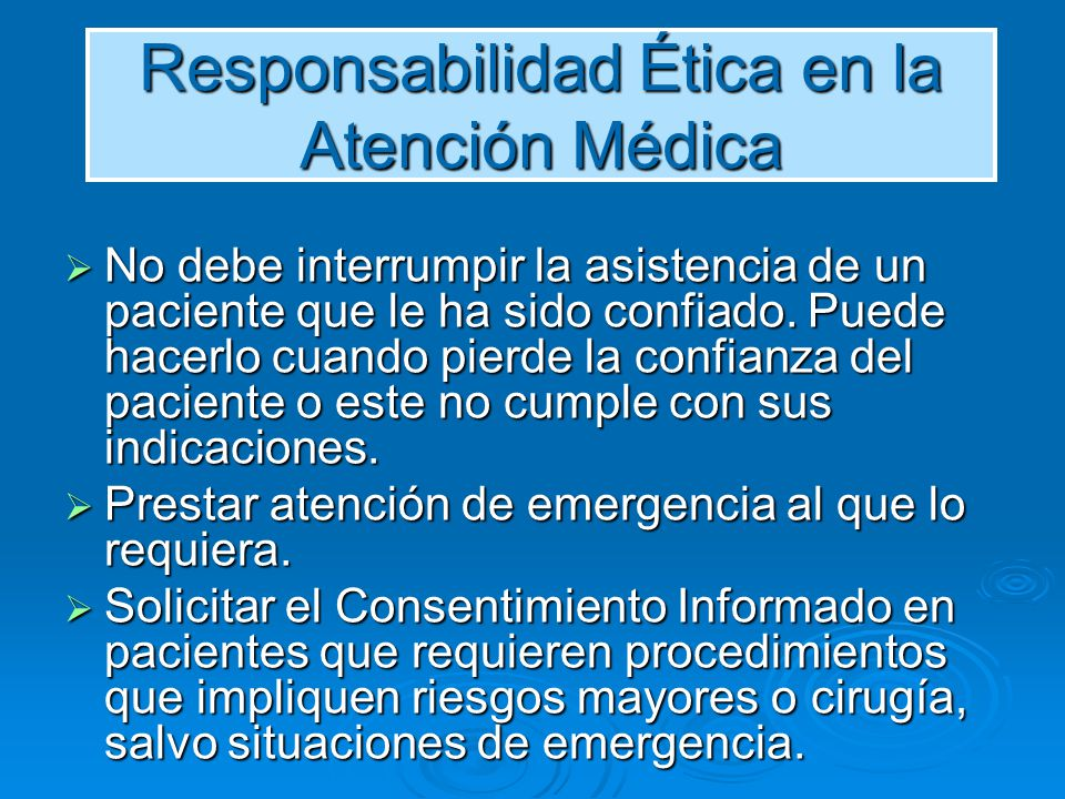 Responsabilidad Ética en la Atención Médica No debe interrumpir la asistencia de un paciente que le ha sido confiado. Puede hacerlo cuando pierde la c