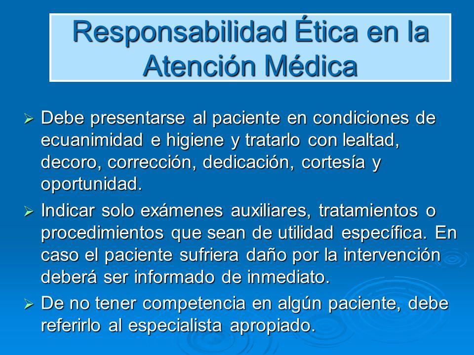 Responsabilidad Ética en la Atención Médica Debe presentarse al paciente en condiciones de ecuanimidad e higiene y tratarlo con lealtad, decoro, corre