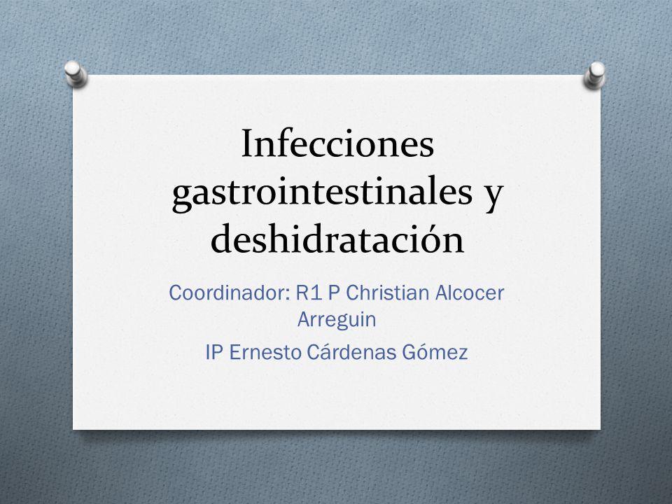 Infecciones gastrointestinales y deshidratación Coordinador: R1 P Christian Alcocer Arreguin IP Ernesto Cárdenas Gómez