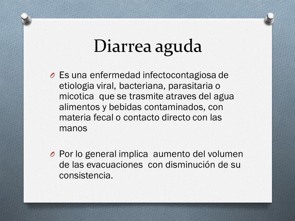 Diarrea aguda O Es una enfermedad infectocontagiosa de etiologia viral, bacteriana, parasitaria o micotica que se trasmite atraves del agua alimentos
