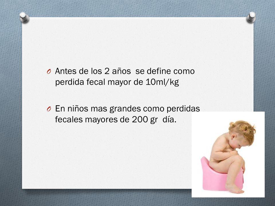 O Antes de los 2 años se define como perdida fecal mayor de 10ml/kg O En niños mas grandes como perdidas fecales mayores de 200 gr día.