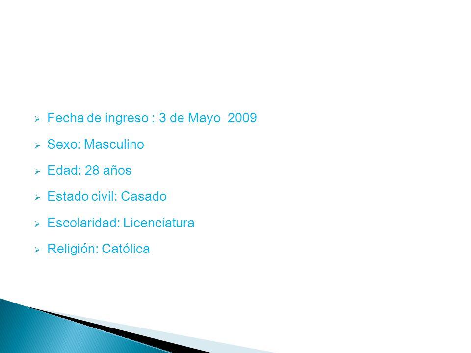 Fecha de ingreso : 3 de Mayo 2009 Sexo: Masculino Edad: 28 años Estado civil: Casado Escolaridad: Licenciatura Religión: Católica