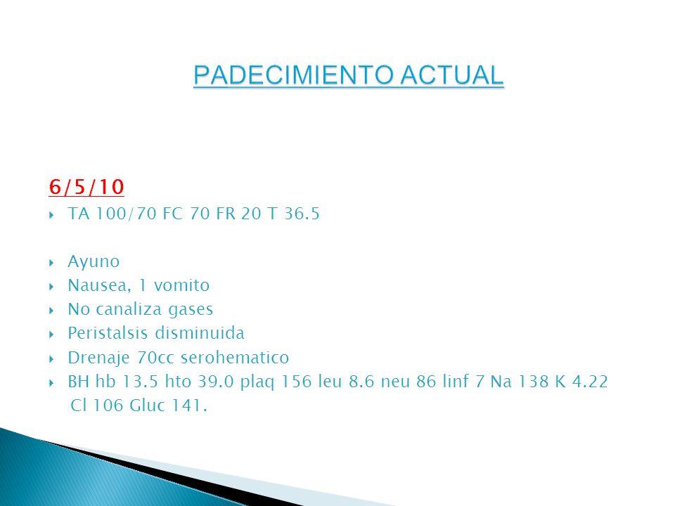 6/5/10 TA 100/70 FC 70 FR 20 T 36.5 Ayuno Nausea, 1 vomito No canaliza gases Peristalsis disminuida Drenaje 70cc serohematico BH hb 13.5 hto 39.0 plaq 156 leu 8.6 neu 86 linf 7 Na 138 K 4.22 Cl 106 Gluc 141.