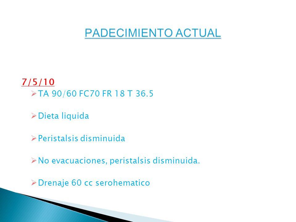 7/5/10 TA 90/60 FC70 FR 18 T 36.5 Dieta liquida Peristalsis disminuida No evacuaciones, peristalsis disminuida.