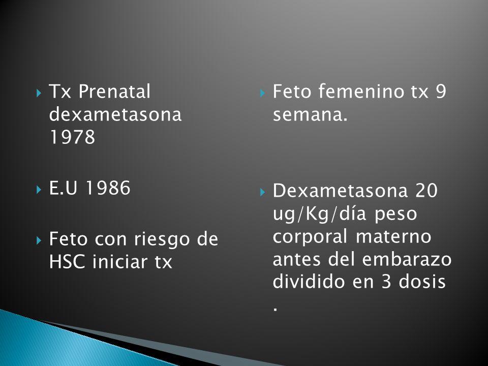 Tx Prenatal dexametasona 1978 E.U 1986 Feto con riesgo de HSC iniciar tx Feto femenino tx 9 semana. Dexametasona 20 ug/Kg/día peso corporal materno an