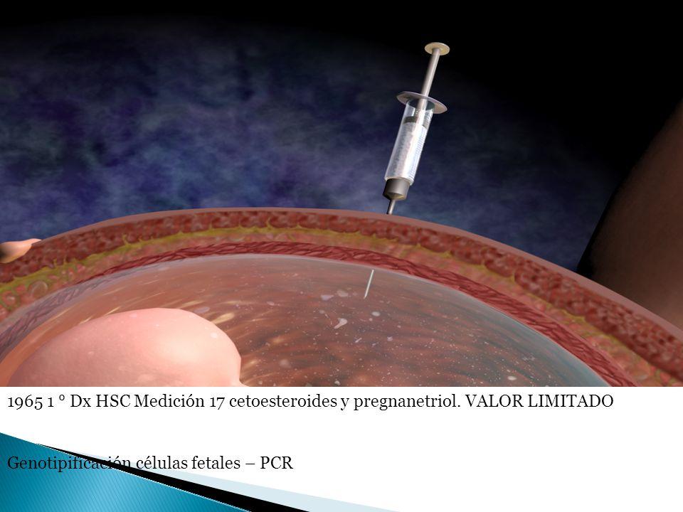 1965 1 ° Dx HSC Medición 17 cetoesteroides y pregnanetriol. VALOR LIMITADO Genotipificación células fetales – PCR