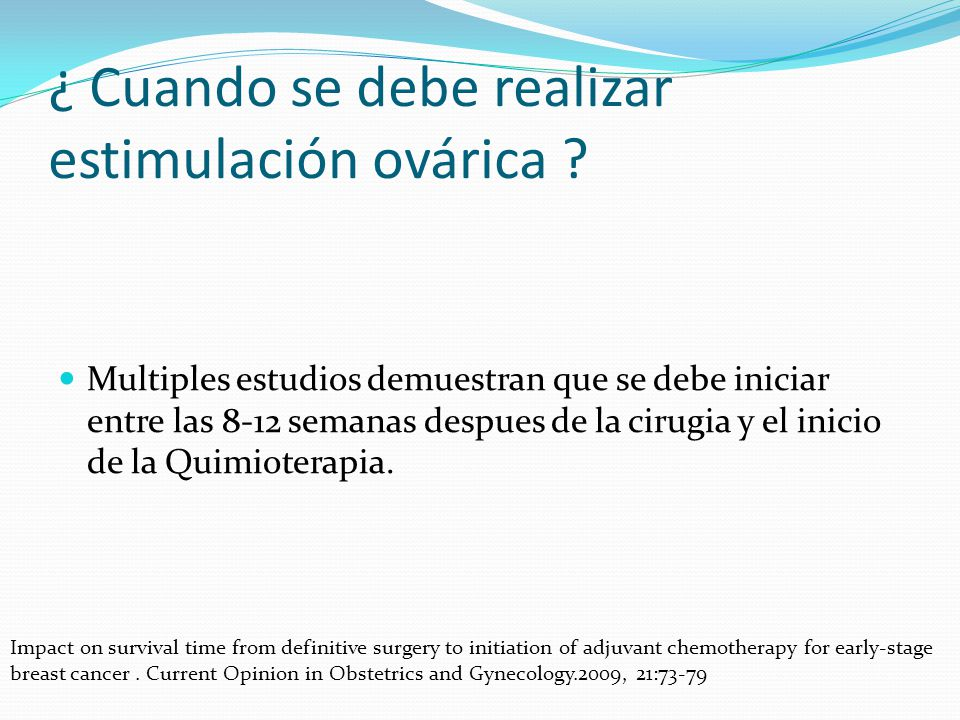 ¿ Cuando se debe realizar estimulación ovárica ? Multiples estudios demuestran que se debe iniciar entre las 8-12 semanas despues de la cirugia y el i