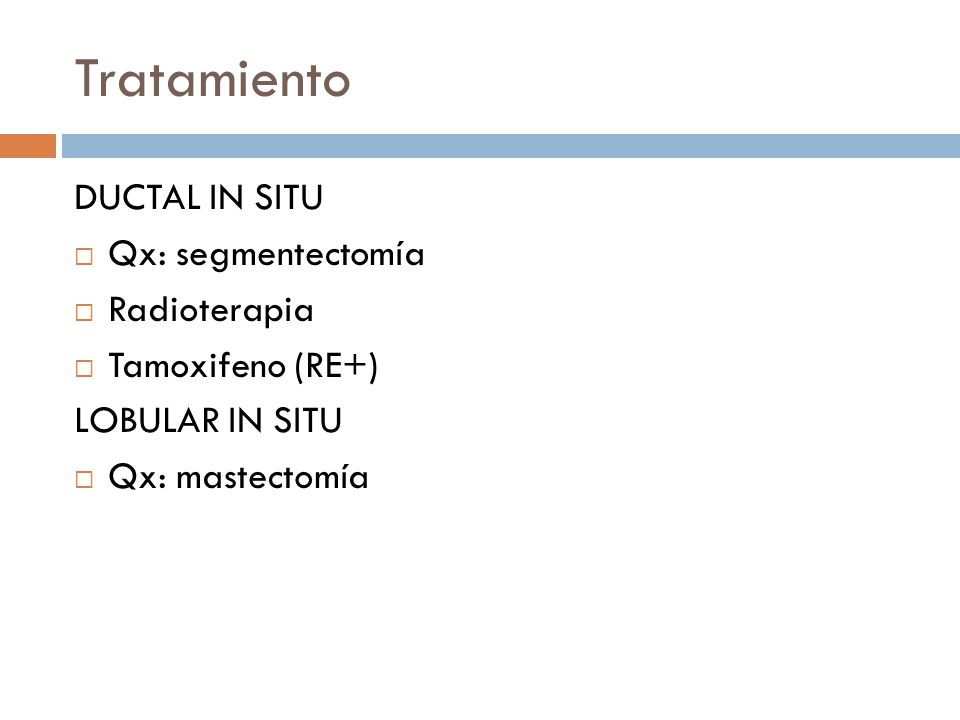 Tratamiento DUCTAL IN SITU Qx: segmentectomía Radioterapia Tamoxifeno (RE+) LOBULAR IN SITU Qx: mastectomía