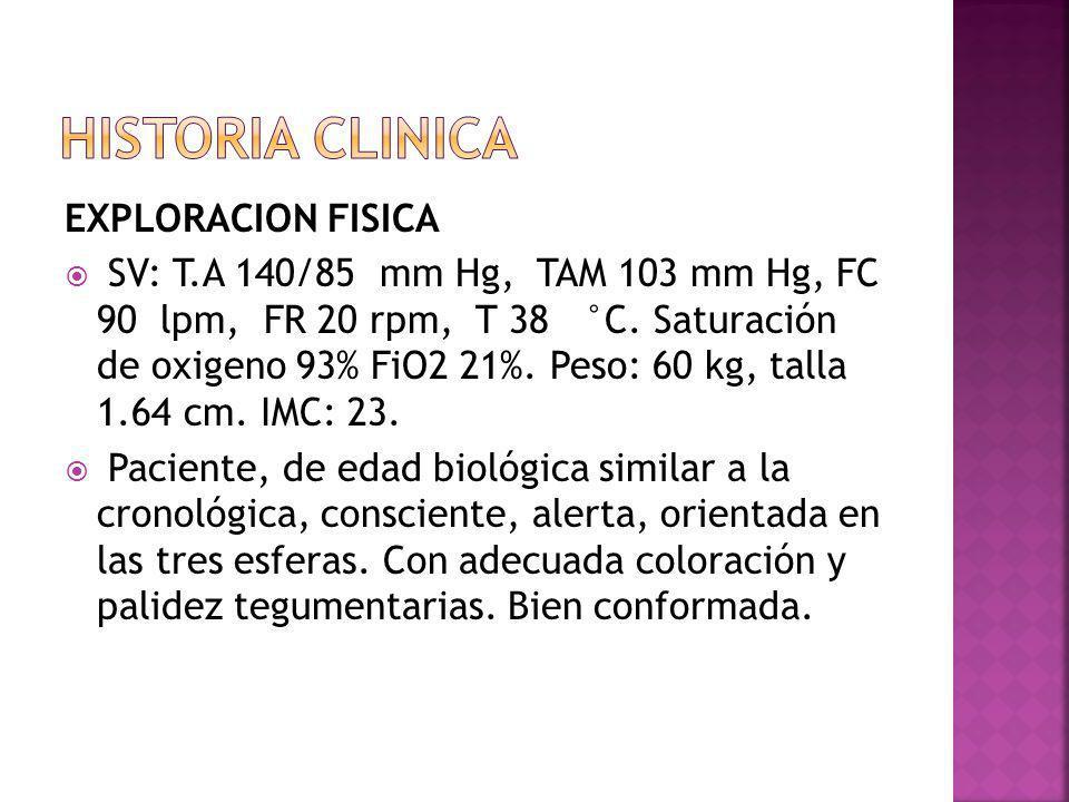 EXPLORACION FISICA SV: T.A 140/85 mm Hg, TAM 103 mm Hg, FC 90 lpm, FR 20 rpm, T 38 °C. Saturación de oxigeno 93% FiO2 21%. Peso: 60 kg, talla 1.64 cm.