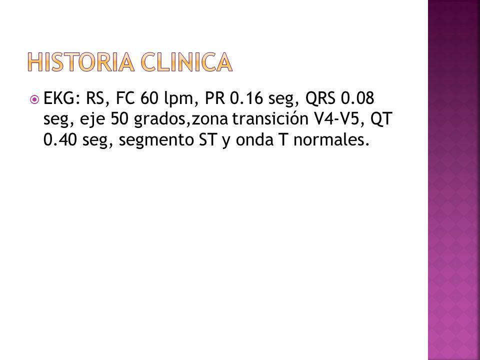 EKG: RS, FC 60 lpm, PR 0.16 seg, QRS 0.08 seg, eje 50 grados,zona transición V4-V5, QT 0.40 seg, segmento ST y onda T normales.