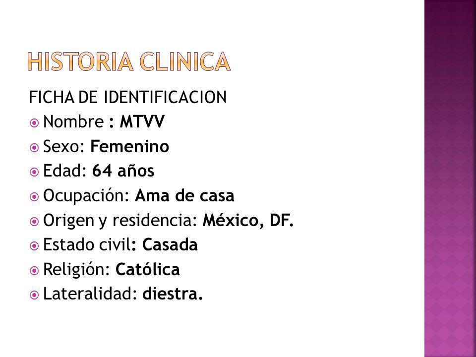 FICHA DE IDENTIFICACION Nombre : MTVV Sexo: Femenino Edad: 64 años Ocupación: Ama de casa Origen y residencia: México, DF. Estado civil: Casada Religi