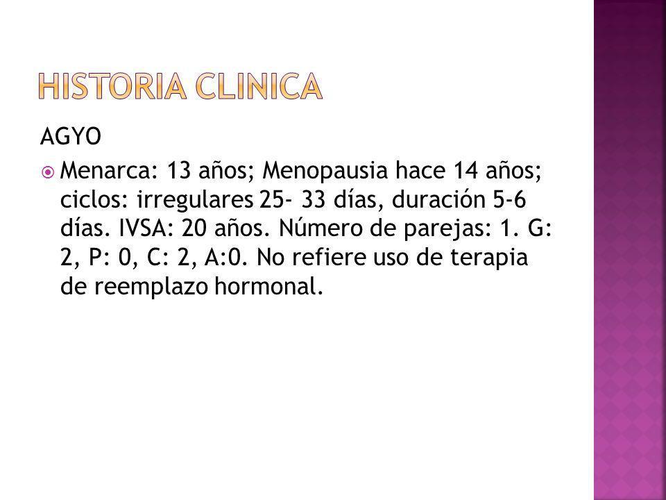AGYO Menarca: 13 años; Menopausia hace 14 años; ciclos: irregulares 25- 33 días, duración 5-6 días.