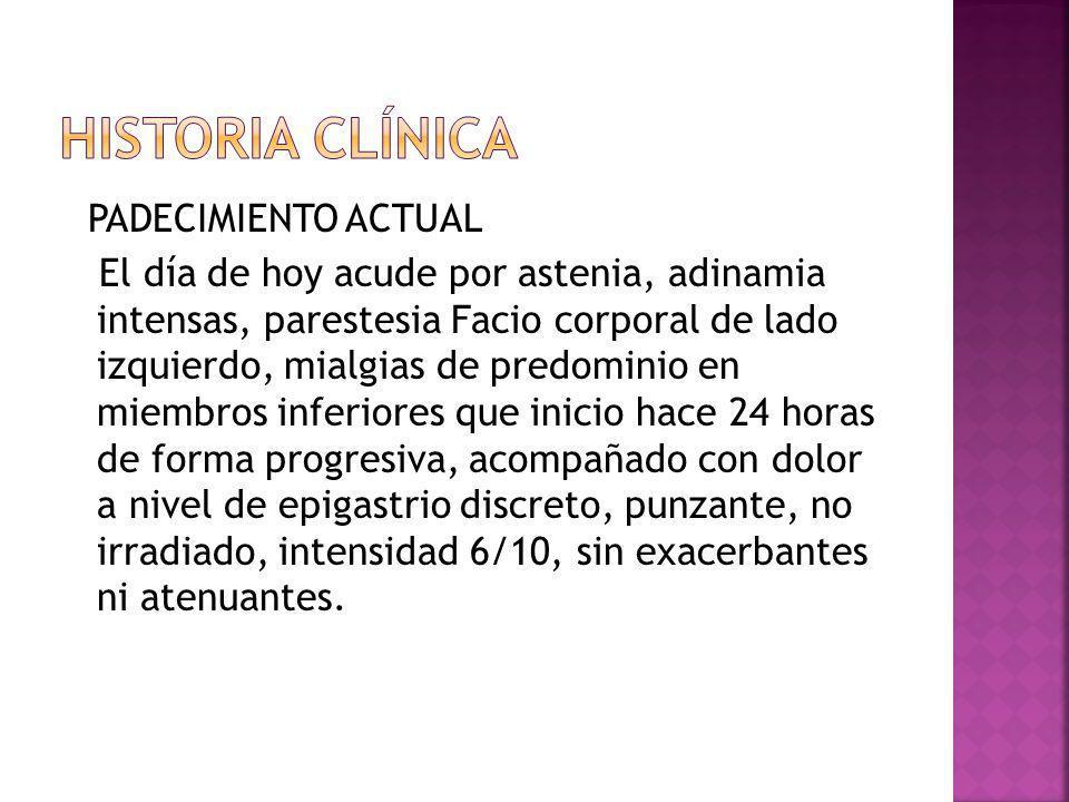 PADECIMIENTO ACTUAL El día de hoy acude por astenia, adinamia intensas, parestesia Facio corporal de lado izquierdo, mialgias de predominio en miembro