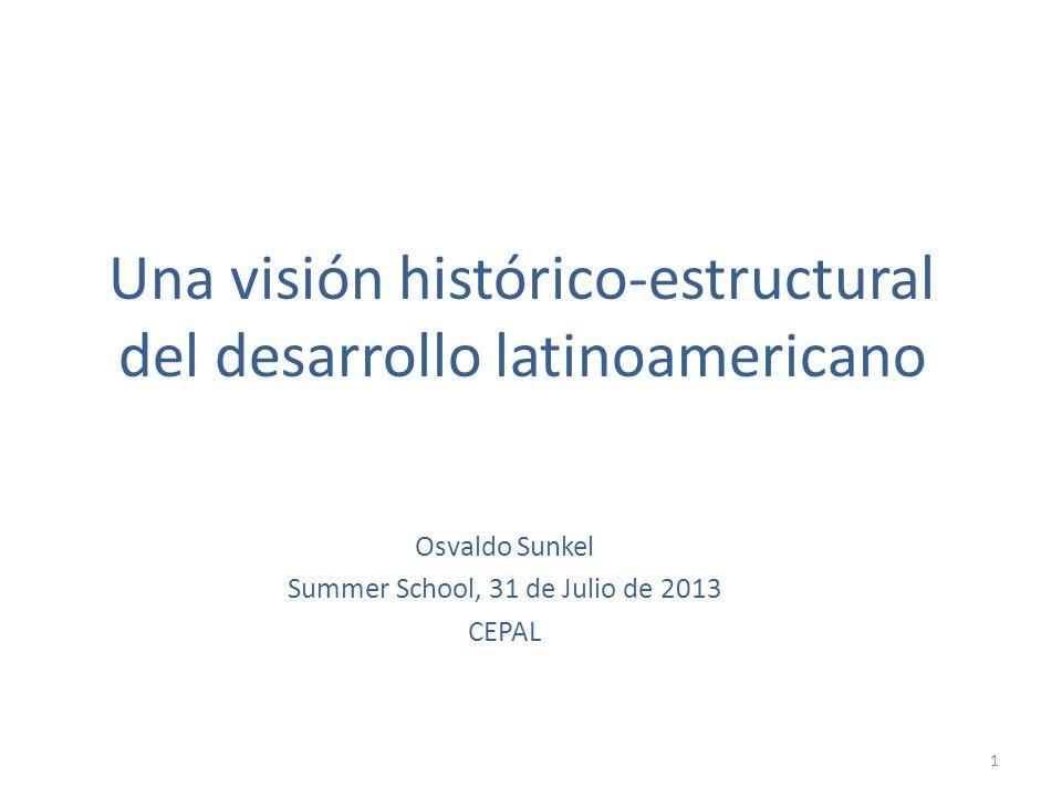Una visión histórico-estructural del desarrollo latinoamericano Osvaldo Sunkel Summer School, 31 de Julio de 2013 CEPAL 1