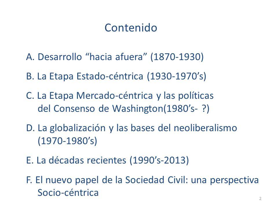 Contenido A. Desarrollo hacia afuera (1870-1930) B. La Etapa Estado-céntrica (1930-1970s) C. La Etapa Mercado-céntrica y las políticas del Consenso de