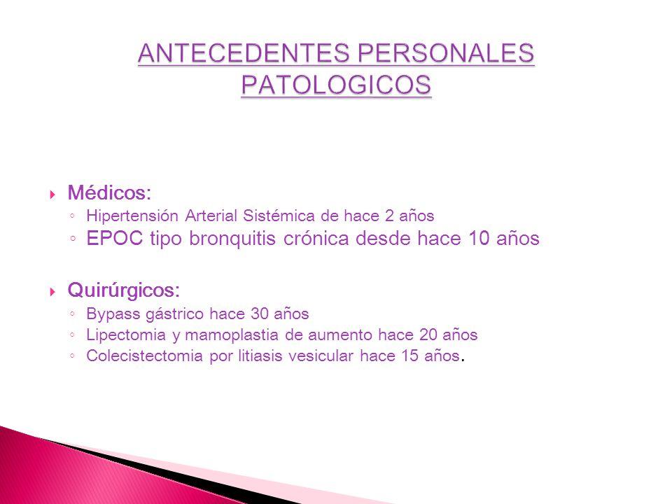 Médicos: Hipertensión Arterial Sistémica de hace 2 años EPOC tipo bronquitis crónica desde hace 10 años Quirúrgicos: Bypass gástrico hace 30 años Lipe