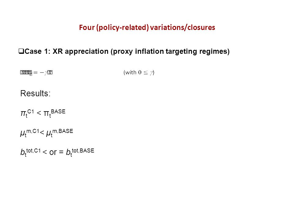 Four (policy-related) variations/closures Case 1: XR appreciation (proxy inflation targeting regimes) Results: π t C1 < π t BASE μ t m,C1 < μ t m,BASE b t tot,C1 < or = b t tot,BASE
