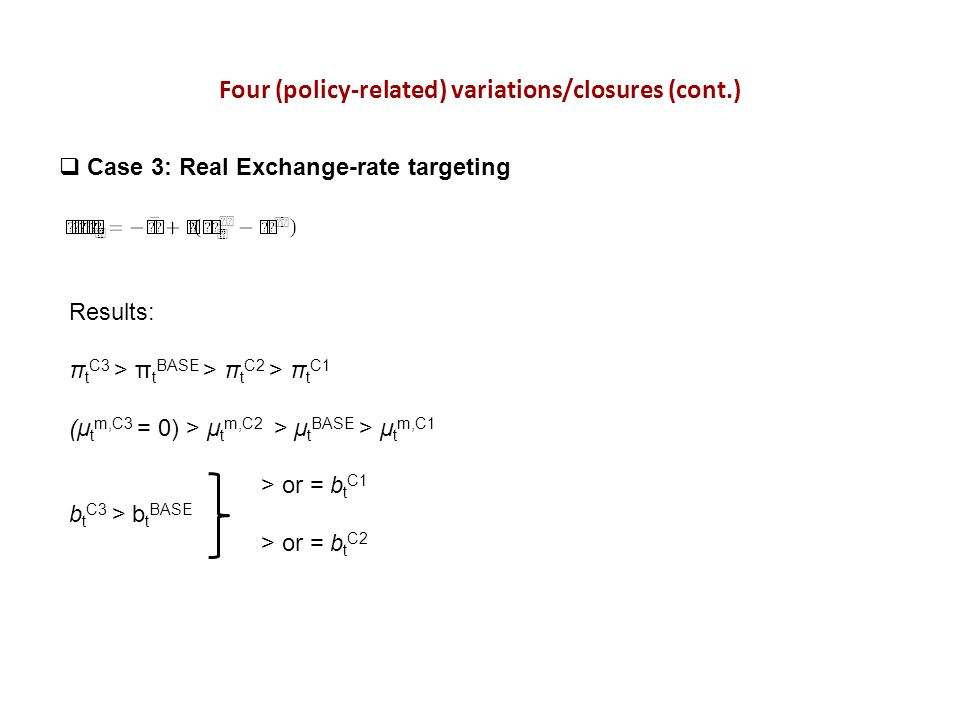 Four (policy-related) variations/closures (cont.) Case 3: Real Exchange-rate targeting Results: π t C3 > π t BASE > π t C2 > π t C1 (μ t m,C3 = 0) > μ t m,C2 > μ t BASE > μ t m,C1 > or = b t C1 b t C3 > b t BASE > or = b t C2